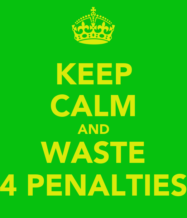 KEEP CALM AND WASTE 4 PENALTIES