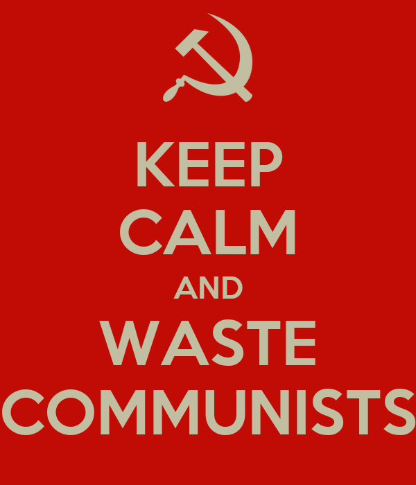 KEEP CALM AND WASTE COMMUNISTS