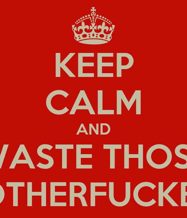 KEEP CALM AND WASTE THOSE MOTHERFUCKERS