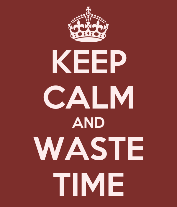 KEEP CALM AND WASTE TIME