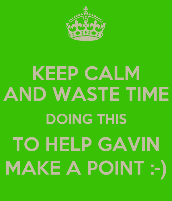 KEEP CALM AND WASTE TIME DOING THIS TO HELP GAVIN MAKE A POINT :-)
