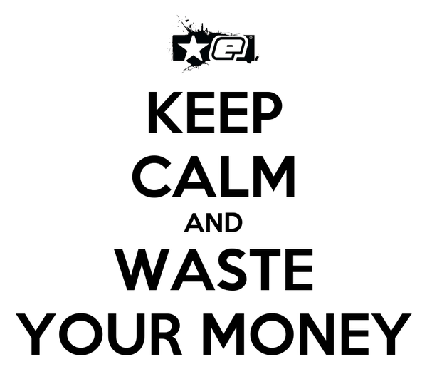 KEEP CALM AND WASTE YOUR MONEY