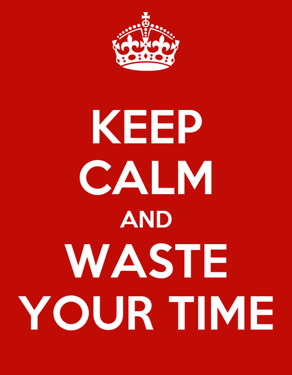 KEEP CALM AND WASTE YOUR TIME