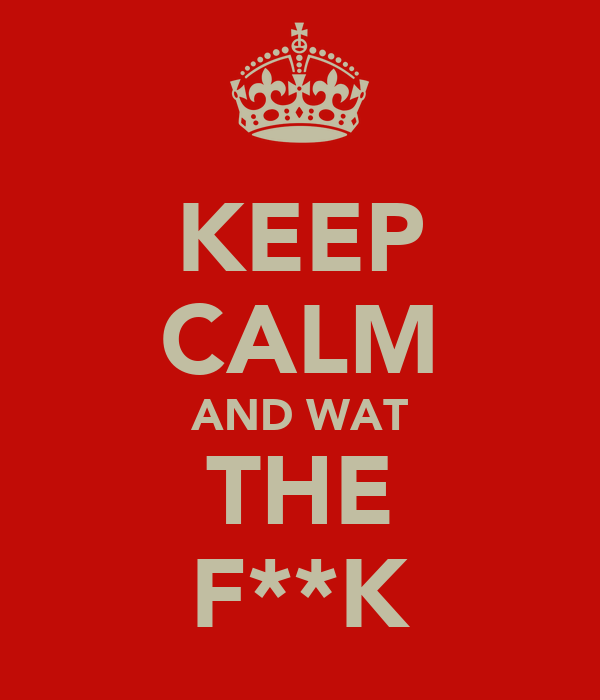 KEEP CALM AND WAT THE F**K