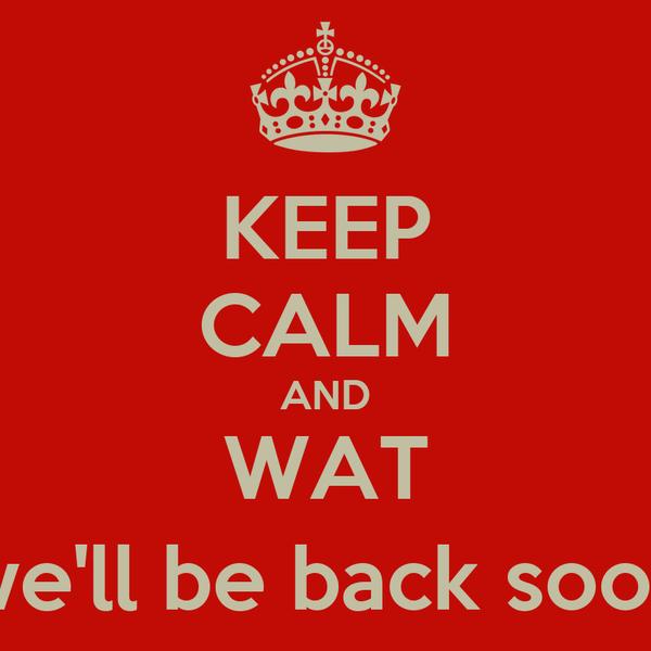 KEEP CALM AND WAT (we'll be back soon)