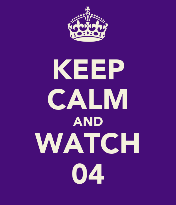KEEP CALM AND WATCH 04