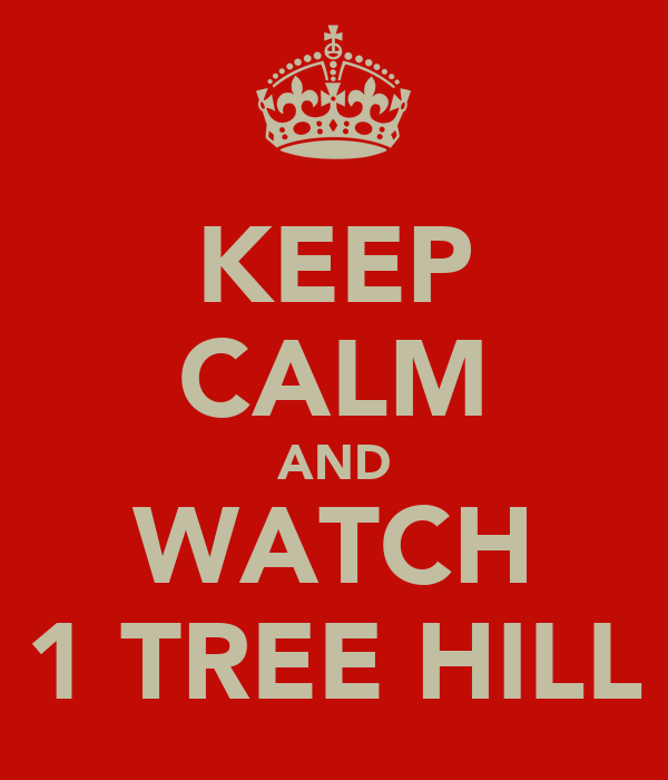 KEEP CALM AND WATCH 1 TREE HILL