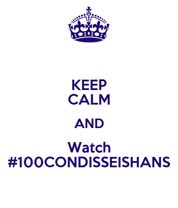 KEEP CALM AND Watch #100CONDISSEISHANS