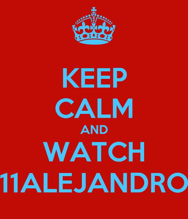 KEEP CALM AND WATCH 11ALEJANDRO