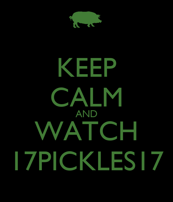 KEEP CALM AND WATCH 17PICKLES17