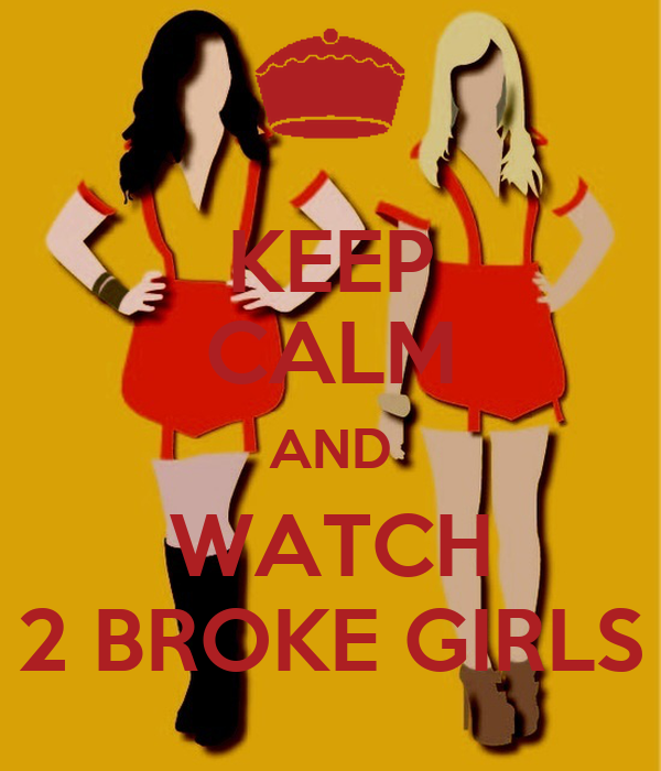 KEEP CALM AND WATCH 2 BROKE GIRLS