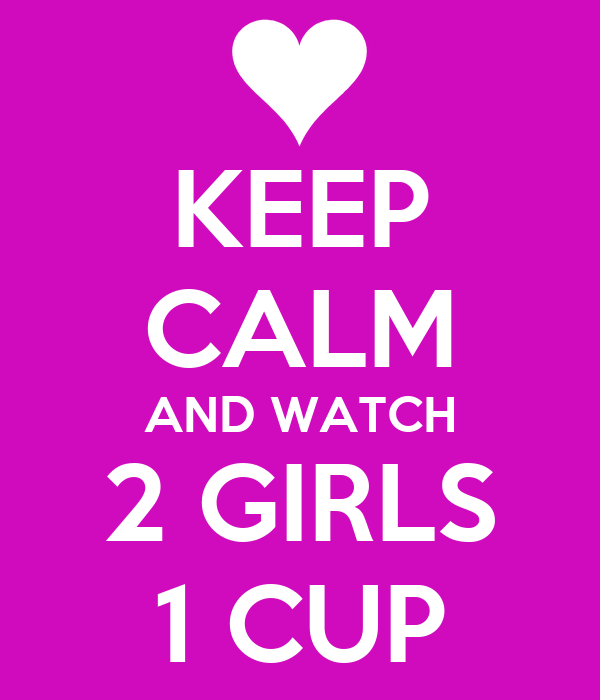 KEEP CALM AND WATCH 2 GIRLS 1 CUP