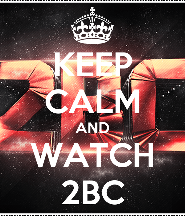 KEEP CALM AND WATCH 2BC