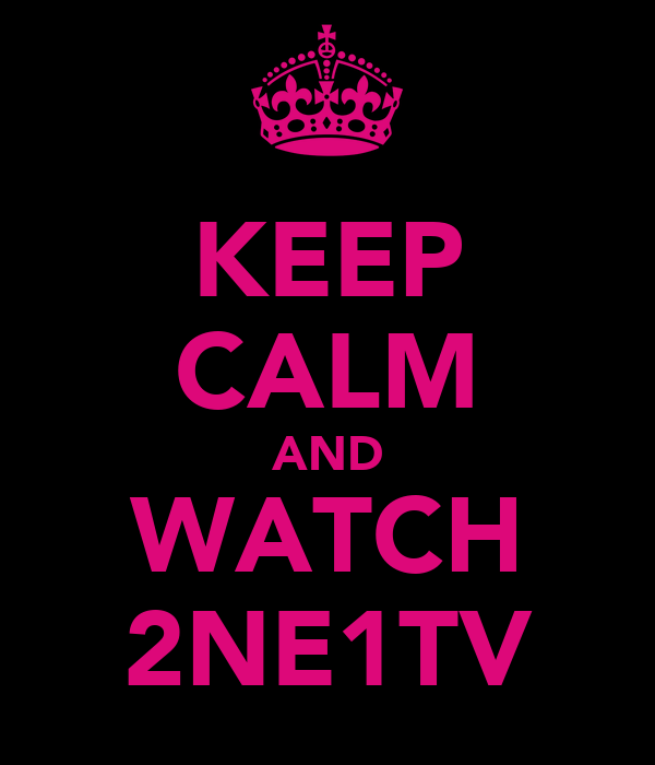 KEEP CALM AND WATCH 2NE1TV