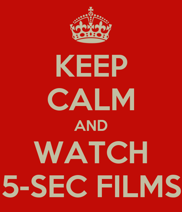 KEEP CALM AND WATCH 5-SEC FILMS