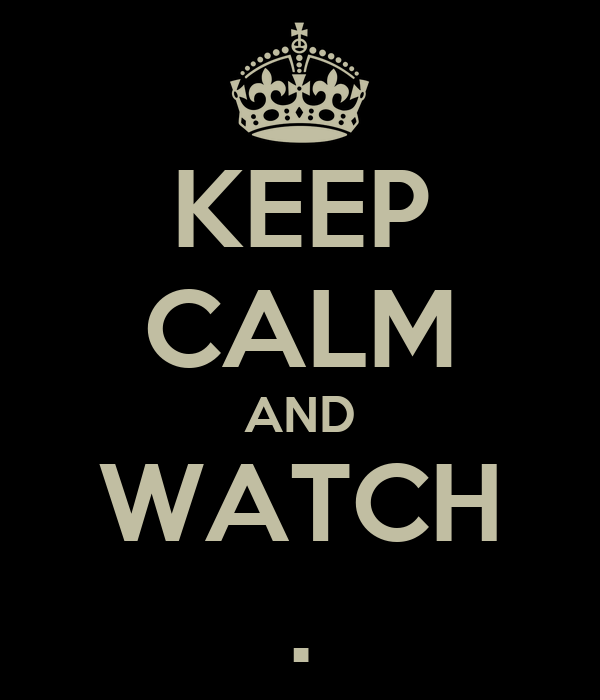 KEEP CALM AND WATCH .
