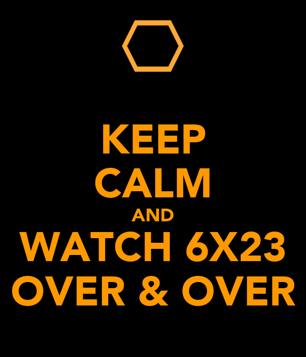 KEEP CALM AND WATCH 6X23 OVER & OVER