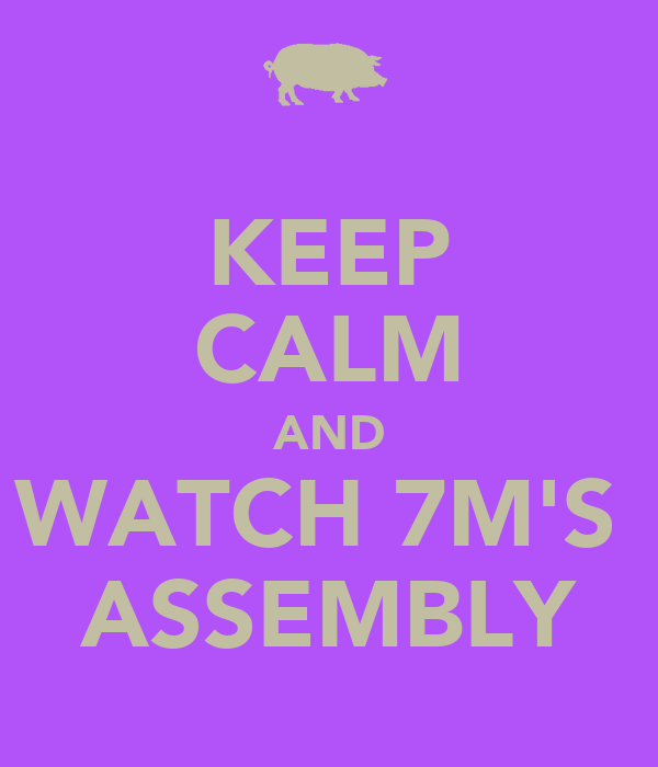 KEEP CALM AND WATCH 7M'S  ASSEMBLY