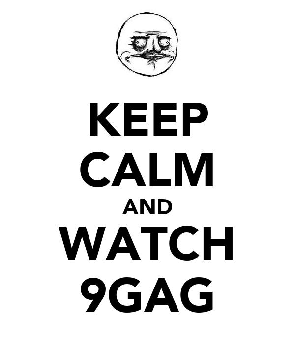 KEEP CALM AND WATCH 9GAG