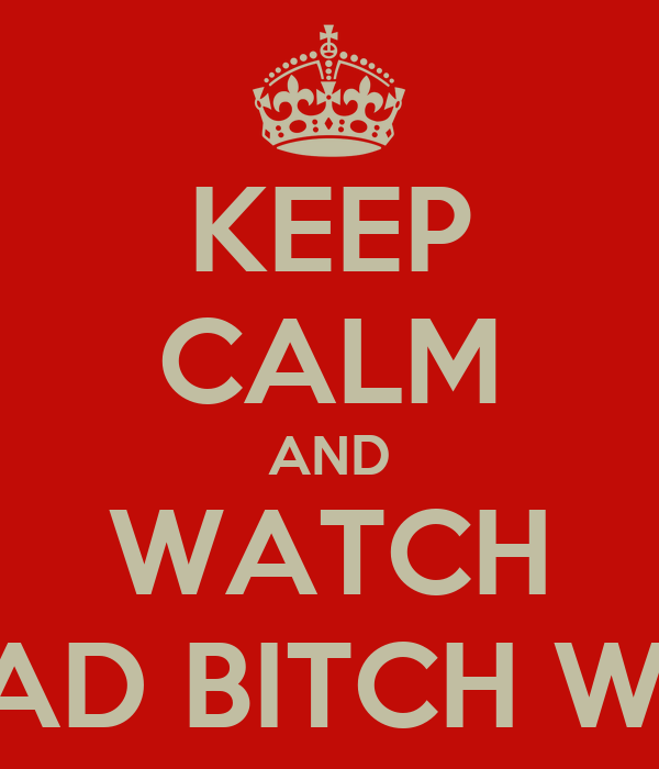 KEEP CALM AND WATCH A BAD BITCH WERK