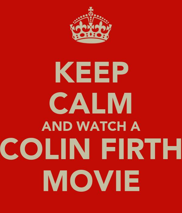 KEEP CALM AND WATCH A COLIN FIRTH MOVIE