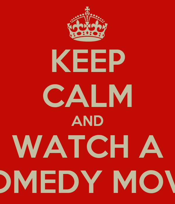 KEEP CALM AND WATCH A COMEDY MOVIE