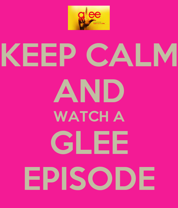 KEEP CALM AND WATCH A GLEE EPISODE
