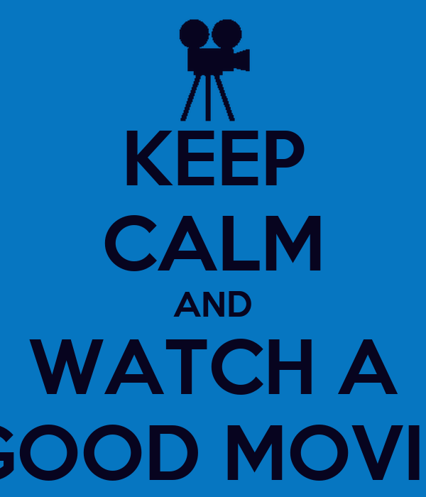 KEEP CALM AND WATCH A GOOD MOVIE