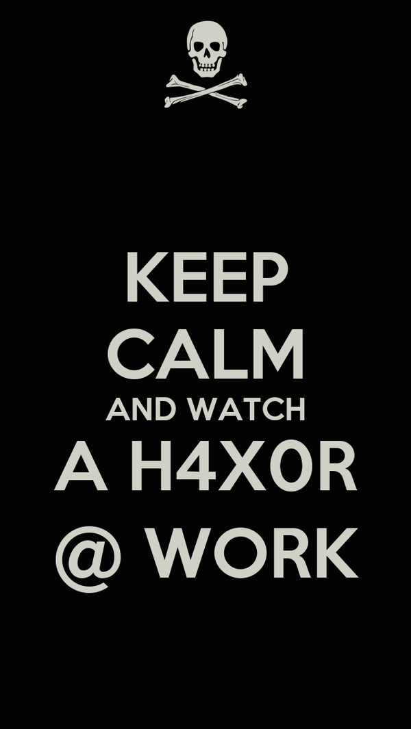 KEEP CALM AND WATCH A H4X0R @ WORK