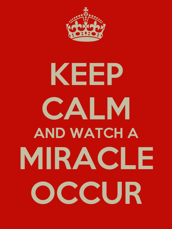 KEEP CALM AND WATCH A MIRACLE OCCUR
