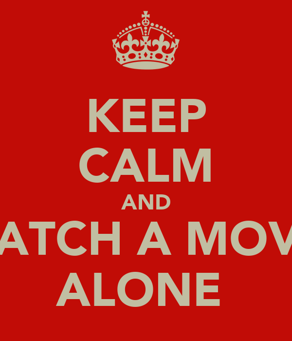 KEEP CALM AND WATCH A MOVIE ALONE