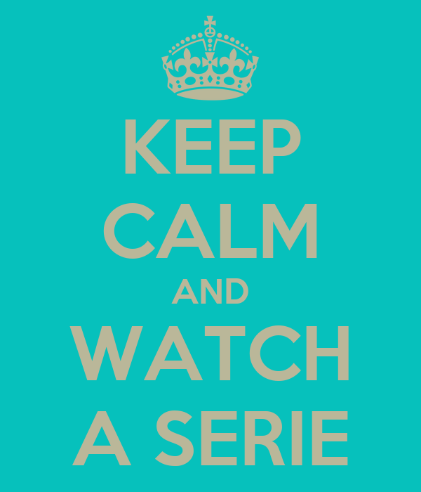 KEEP CALM AND WATCH A SERIE
