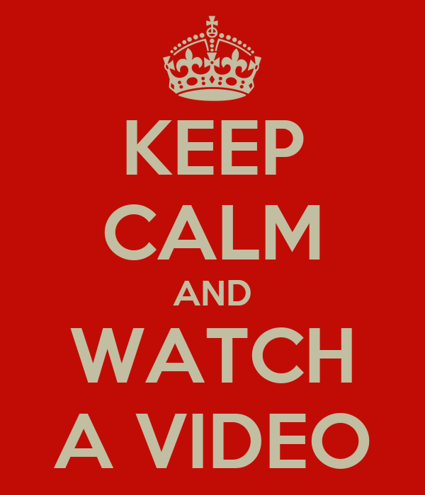 KEEP CALM AND WATCH A VIDEO