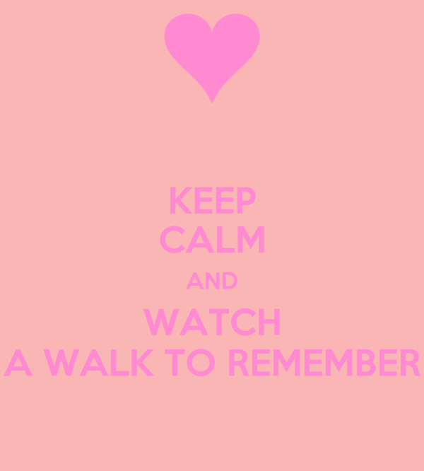 KEEP CALM AND WATCH A WALK TO REMEMBER