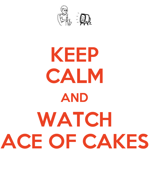 KEEP CALM AND WATCH ACE OF CAKES