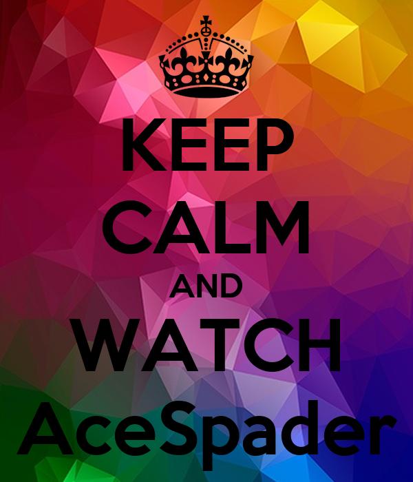 KEEP CALM AND WATCH AceSpader