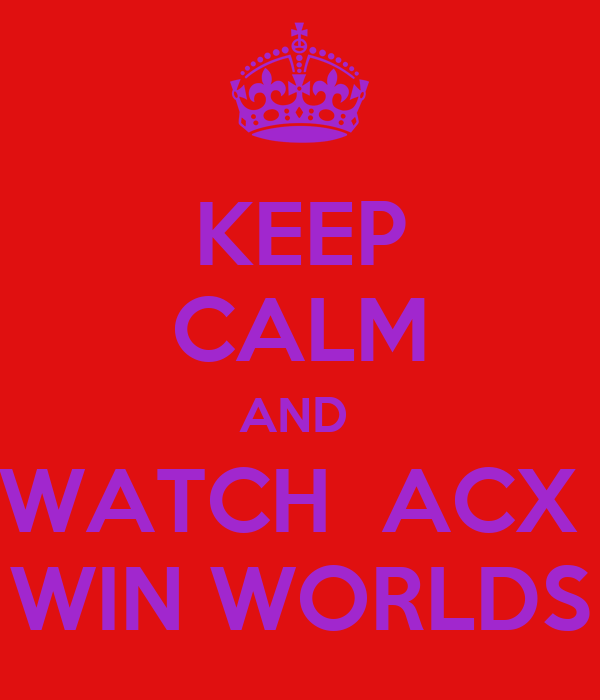 KEEP CALM AND  WATCH  ACX  WIN WORLDS