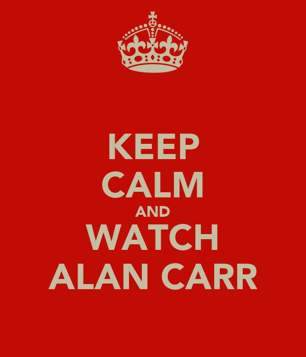 KEEP CALM AND WATCH ALAN CARR