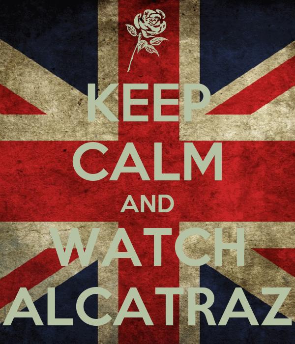 KEEP CALM AND WATCH ALCATRAZ