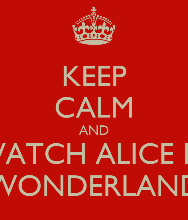 KEEP CALM AND WATCH ALICE IN WONDERLAND