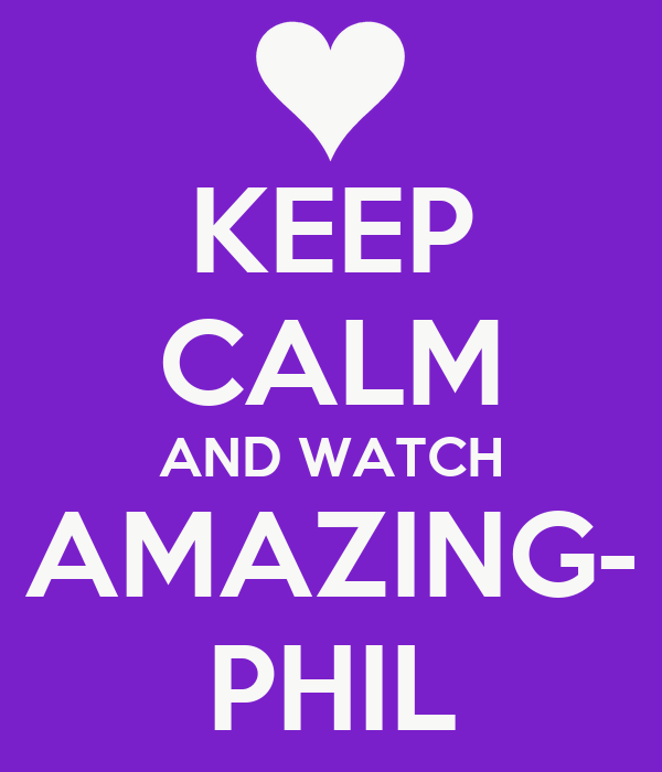 KEEP CALM AND WATCH AMAZING- PHIL