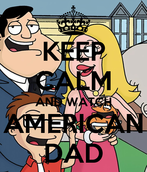 KEEP CALM AND WATCH AMERICAN DAD