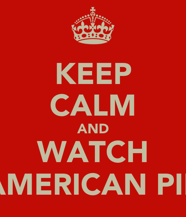 KEEP CALM AND WATCH AMERICAN PIE