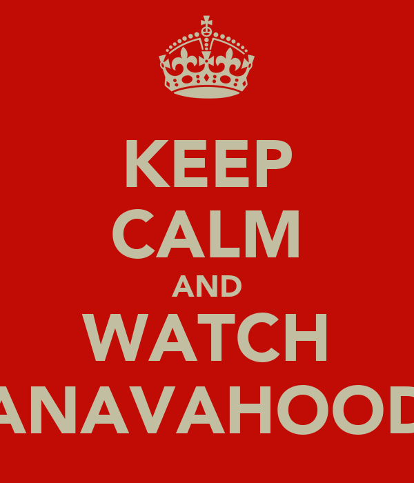 KEEP CALM AND WATCH ANAVAHOOD