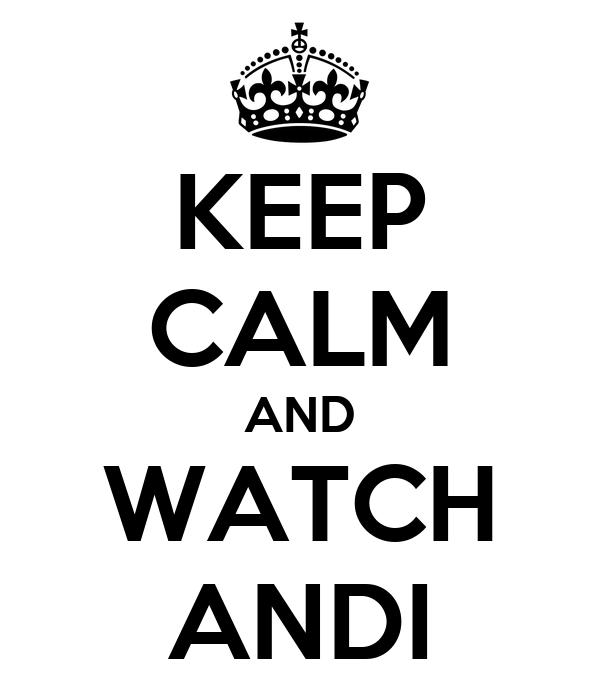 KEEP CALM AND WATCH ANDI
