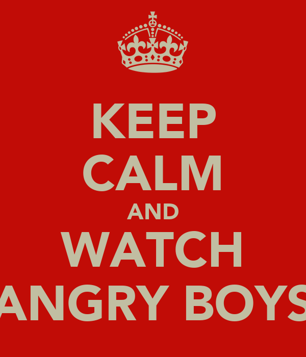 KEEP CALM AND WATCH ANGRY BOYS