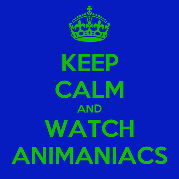 KEEP CALM AND WATCH ANIMANIACS