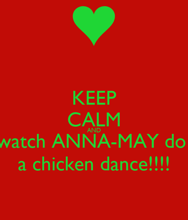 KEEP CALM AND watch ANNA-MAY do  a chicken dance!!!!