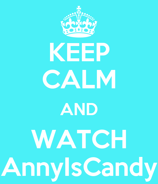 KEEP CALM AND WATCH AnnyIsCandy