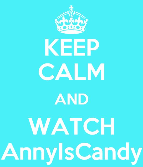 KEEP CALM AND WATCH AnnyIsCandy